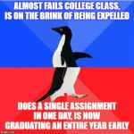 frankly I'm quite proud of myself for pulling this off | ALMOST FAILS COLLEGE CLASS, IS ON THE BRINK OF BEING EXPELLED DOES A SINGLE ASSIGNMENT IN ONE DAY, IS NOW GRADUATING AN ENTIRE YEAR EARLY | image tagged in memes,socially awkward awesome penguin,school | made w/ Imgflip meme maker