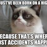How to Earn the Title of a TRUE Accident! | YOU MUST'VE BEEN BORN ON A HIGHWAY BECAUSE THAT'S WHERE MOST ACCIDENTS HAPPEN! | image tagged in grumpy cat,highway,accidents,memes,cats,birth | made w/ Imgflip meme maker