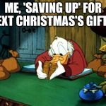 It's the gift that gives all year. www.treasurydirect.gov/ | ME, 'SAVING UP' FOR NEXT CHRISTMAS'S GIFTS. | image tagged in memes,scrooge mcduck 2,christmas,merry christmas,gifts,christmas gifts | made w/ Imgflip meme maker