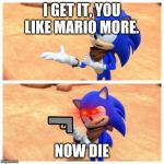 Sonic boom | I GET IT, YOU LIKE MARIO MORE. NOW DIE | image tagged in sonic boom | made w/ Imgflip meme maker