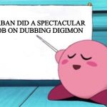 Kirby's lesson | SABAN DID A SPECTACULAR JOB ON DUBBING DIGIMON | image tagged in kirby's lesson | made w/ Imgflip meme maker