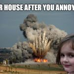 Disaster Girl Explosion | YUR HOUSE AFTER YOU ANNOY ME | image tagged in disaster girl explosion | made w/ Imgflip meme maker