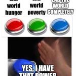 Blue button meme | END THE WORLD COMPLETELY YES, I HAVE THAT POWER | image tagged in blue button meme | made w/ Imgflip meme maker