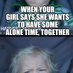 That's not what I had in mind | WHEN YOUR GIRL SAYS SHE WANTS TO HAVE SOME ALONE TIME, TOGETHER AND SHE JUST KEEPS TALKING | image tagged in memes,baby cry | made w/ Imgflip meme maker