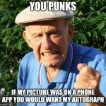 Your phone owns you | YOU PUNKS IF MY PICTURE WAS ON A PHONE APP YOU WOULD WANT MY AUTOGRAPH | image tagged in angry old man,you punks,phone addiction,live outside the web,check your messages it might be me,trust boomers | made w/ Imgflip meme maker