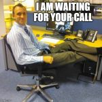 Relaxed Office Guy Meme | I AM WAITING FOR YOUR CALL | image tagged in memes,relaxed office guy | made w/ Imgflip meme maker