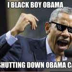 Angry Obama | I BLACK BOY OBAMA IS SHUTTING DOWN OBAMA CARE | image tagged in angry obama | made w/ Imgflip meme maker