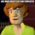 Surprised Shaggy | WHEN YOU REALIZE THERE ARE MORE UNSETTLED TOM TEMPLATES | image tagged in surprised shaggy | made w/ Imgflip meme maker