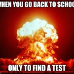 Nuke | WHEN YOU GO BACK TO SCHOOL ONLY TO FIND A TEST | image tagged in nuke | made w/ Imgflip meme maker