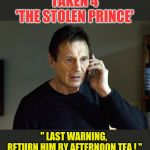 "Taken 4  'The Stolen Prince' | TAKEN 4 'THE STOLEN PRINCE' "" LAST WARNING,  RETURN HIM BY AFTERNOON TEA ! "" 