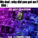 Do not question the elevated one | My dad : why did you get an F me : stupid | image tagged in do not question the elevated one | made w/ Imgflip meme maker