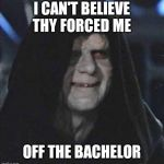 Sidious Error Meme | I CAN'T BELIEVE THY FORCED ME OFF THE BACHELOR | image tagged in memes,sidious error | made w/ Imgflip meme maker