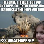 Disaster Girl Explosion | HEY BABE, I TXTED U, BUT YOU WON'T REPLY, SO I TXTED TRUMP ABOUT ISIS TERROR CELL AND I GIVE YUR ADDRESS GUESS WHAT HAPPEN? | image tagged in disaster girl explosion | made w/ Imgflip meme maker