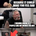 they keep hiding the truth | WHY DOESN'T IMGFLIP SHOW HOW MANY DOWNVOTES MY MEME GETS? BECAUSE IT COULD MAKE YOU FEEL BAD I WANNA KNOW IF PEOPLE LIKE MY MEMES OR NOT FIN | image tagged in memes,american chopper argument,upvotes,downvotes | made w/ Imgflip meme maker
