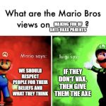 Anti-vaxx parents | WE SHOULD RESPECT PEOPLE FOR THEIR BELIEFS AND WHAT THEY THINK IF THEY DON'T VAX, THEN GIVE THEM THE AXE MAKING FUN OF ANTI-VAXX PARENTS | image tagged in mario bros views | made w/ Imgflip meme maker