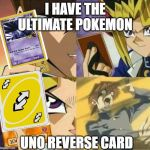 Yu Gi Oh | I HAVE THE ULTIMATE POKEMON UNO REVERSE CARD | image tagged in yu gi oh | made w/ Imgflip meme maker