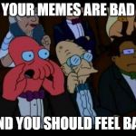 You Should Feel Bad Zoidberg Meme | YOUR MEMES ARE BAD AND YOU SHOULD FEEL BAD | image tagged in memes,you should feel bad zoidberg | made w/ Imgflip meme maker