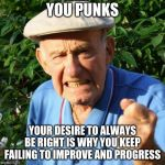 You turned failure into a lifestyle | YOU PUNKS YOUR DESIRE TO ALWAYS BE RIGHT IS WHY YOU KEEP FAILING TO IMPROVE AND PROGRESS | image tagged in angry old man,you turned failure into a lifestyle,millennials,you punks,what is wrong with kids today,respect your elders | made w/ Imgflip meme maker