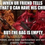 We all know that one guy | WHEN UR FRIEND TELLS U THAT U CAN HAVE HIS CHIPS BUT THE BAG IS EMPTY | image tagged in we've been tricked,chips | made w/ Imgflip meme maker