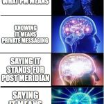Expanding Brain Meme | NOT KNOWING WHAT PM MEANS KNOWING IT MEANS PRIVATE MESSAGING SAYING IT STANDS FOR POST MERIDIAN SAYING IT MEANS PLEASE MOAN | image tagged in memes,expanding brain | made w/ Imgflip meme maker