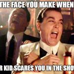 Good Fellas Hilarious Meme | THE FACE YOU MAKE WHEN YOUR KID SCARES YOU IN THE SHOWER | image tagged in memes,good fellas hilarious | made w/ Imgflip meme maker