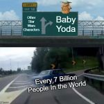 Left Exit 12 Off Ramp Meme | Other Star Wars Characters Baby Yoda Every 7 Billion People In the World | image tagged in memes,left exit 12 off ramp | made w/ Imgflip meme maker
