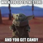 Baby Yoda | WHEN YOU GO TO THE STORE AND YOU GET CANDY | image tagged in baby yoda | made w/ Imgflip meme maker