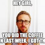 Ryan Gosling Hey Girl | HEY GIRL, YOU DID THE COFFEE RUN LAST WEEK. I GOT THIS. | image tagged in ryan gosling hey girl | made w/ Imgflip meme maker