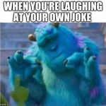 Pleased Sulley | WHEN YOU'RE LAUGHING AT YOUR OWN JOKE | image tagged in pleased sulley | made w/ Imgflip meme maker