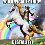 Welcome To The Internets Meme | YOU OFFICIALLY ENJOY BESTIALITY! | image tagged in memes,welcome to the internets | made w/ Imgflip meme maker