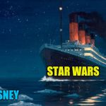 titanic | STAR WARS DISNEY | image tagged in titanic | made w/ Imgflip meme maker