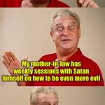 Evil mother-in-law | I just found out I have no idea what fees she charges him My mother-in-law has weekly sessions with Satan himself on how to be even more evi | image tagged in bad pun dangerfield,evil,mother-in-law jokes | made w/ Imgflip meme maker