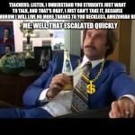 Well That Escalated Quickly Meme | TEACHERS: LISTEN, I UNDERSTAND YOU STUDENTS JUST WANT TO TALK, AND THAT'S OKAY, I JUST CAN'T TAKE IT, BECAUSE TOMMOROW I WILL LIVE NO MORE T | image tagged in memes,well that escalated quickly | made w/ Imgflip meme maker