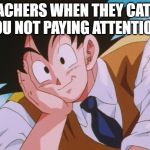 Condescending Goku Meme | TEACHERS WHEN THEY CATCH YOU NOT PAYING ATTENTION. | image tagged in memes,condescending goku | made w/ Imgflip meme maker