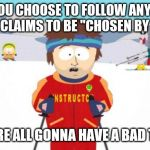 "Super Cool Ski Instructor Meme | IF YOU CHOOSE TO FOLLOW ANYONE WHO CLAIMS TO BE ""CHOSEN BY GOD"" WE'RE ALL GONNA HAVE A BAD TIME 