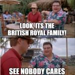 See Nobody Cares Meme | LOOK, ITS THE BRITISH ROYAL FAMILY! SEE NOBODY CARES | image tagged in memes,see nobody cares | made w/ Imgflip meme maker