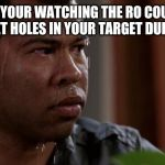 sweating bullets | WHEN YOUR WATCHING THE RO COUNT UP THE BULLET HOLES IN YOUR TARGET DURING QUAL | image tagged in sweating bullets | made w/ Imgflip meme maker