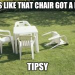 We Will Rebuild Meme | LOOKS LIKE THAT CHAIR GOT A LITTLE TIPSY | image tagged in memes,we will rebuild | made w/ Imgflip meme maker