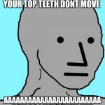 NPC Meme | ME WHEN I REALISE YOUR TOP TEETH DONT MOVE AAAAAAAAAAAAAAAAAAAAAAAA HOW DO I MOVE THEM !!!!!! | image tagged in memes,npc | made w/ Imgflip meme maker