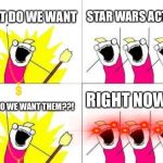 What Do We Want Meme | WHAT DO WE WANT STAR WARS ACTORS WHEN DO WE WANT THEM??! RIGHT NOW!!!! | image tagged in memes,what do we want | made w/ Imgflip meme maker