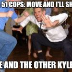 Funny dancing | AREA 51 COPS: MOVE AND I'LL SHOOT! ME AND THE OTHER KYLES: | image tagged in funny dancing | made w/ Imgflip meme maker
