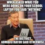 "Maury Lie Detector Meme | WHEN ASKED WHAT YOU WERE DOING ON YOUR SCHOOL LAPTOP, YOU SAID ""NOTHING"" THE DISTRICT ADMINISTRATOR SAID OTHERWISE 