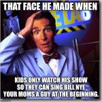 Bill Nye The Science Guy Meme | THAT FACE HE MADE WHEN KIDS ONLY WATCH HIS SHOW SO THEY CAN SING BILL NYE YOUR MOMS A GUY AT THE BEGINNING. | image tagged in memes,bill nye the science guy | made w/ Imgflip meme maker