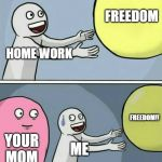 Running Away Balloon Meme | HOME WORK FREEDOM YOUR MOM ME FREEDOM!! | image tagged in memes,running away balloon | made w/ Imgflip meme maker