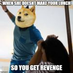 Doge beating a w*man | WHEN SHE DOESNT MAKE YOUR LUNCH SO YOU GET REVENGE | image tagged in doge beating a wman | made w/ Imgflip meme maker