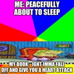 Blank Colored Background Meme | ME: PEACEFULLY ABOUT TO SLEEP MY BOOK:   IGHT IMMA FALL OFF AND GIVE YOU A HEART ATTACK | image tagged in memes,blank colored background | made w/ Imgflip meme maker