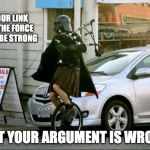 Invalid Argument Vader Meme | YOUR LINK TO THE FORCE MAY BE STRONG BUT YOUR ARGUMENT IS WRONG | image tagged in memes,invalid argument vader | made w/ Imgflip meme maker