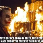 Joker Burns Money | THEY SAY PAPER DOESN'T GROW ON TREES, THEIR PARTLY RIGHT BUT THE MONEY IS MADE OUT OF THE TREES SO THEIR ALSO WRONG IN A SENSE | image tagged in joker burns money | made w/ Imgflip meme maker