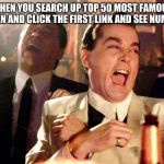 Good Fellas Hilarious Meme | WHEN YOU SEARCH UP TOP 50 MOST FAMOUS WOMEN AND CLICK THE FIRST LINK AND SEE NUMBER 7 | image tagged in memes,good fellas hilarious | made w/ Imgflip meme maker