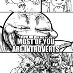 Hey Internet Meme | HEY INTERNET! MOST OF YOU ARE INTROVERTS | image tagged in memes,hey internet | made w/ Imgflip meme maker